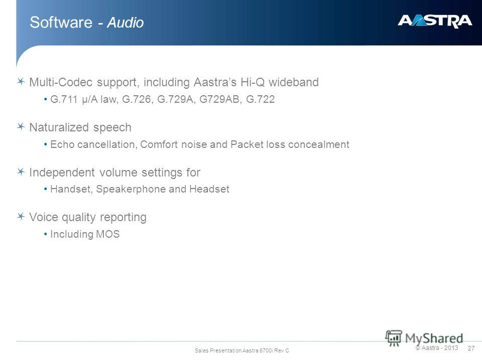 © Aastra - 2013 27 Sales Presentation Aastra 6700i Rev C Software - Audio Multi-Codec support, including Aastras Hi-Q wideband G.711 μ/A law, G.726, G.729A, G729AB, G.722 Naturalized speech Echo cancellation, Comfort noise and Packet loss concealment