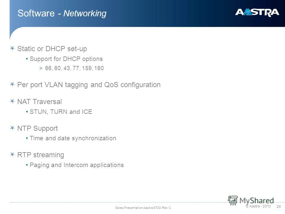 © Aastra - 2013 28 Sales Presentation Aastra 6700i Rev C Software - Networking Static or DHCP set-up Support for DHCP options >66, 60, 43, 77, 159, 160 Per port VLAN tagging and QoS configuration NAT Traversal STUN, TURN and ICE NTP Support Time and