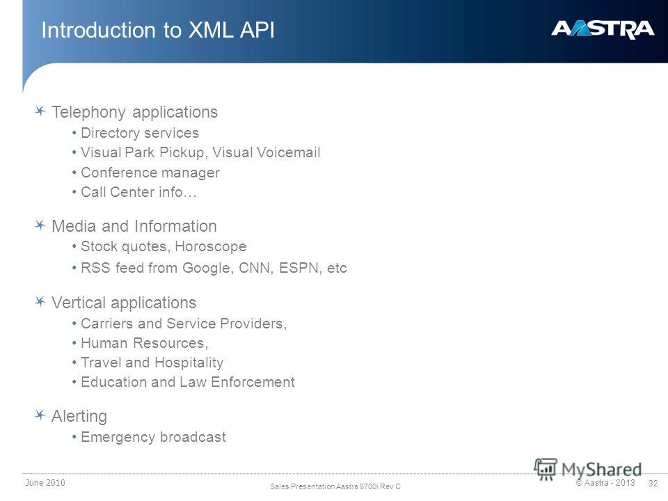 © Aastra - 2013 32 Sales Presentation Aastra 6700i Rev C Introduction to XML API June 2010 Telephony applications Directory services Visual Park Pickup, Visual Voicemail Conference manager Call Center info… Media and Information Stock quotes, Horosco