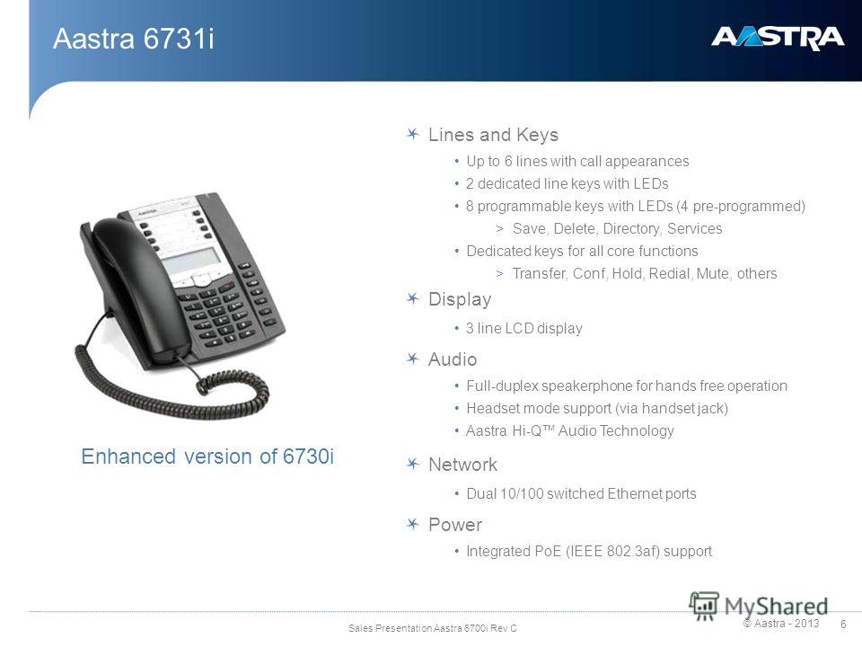 © Aastra - 2013 6 Sales Presentation Aastra 6700i Rev C Aastra 6731i Lines and Keys Up to 6 lines with call appearances 2 dedicated line keys with LEDs 8 programmable keys with LEDs (4 pre-programmed) >Save, Delete, Directory, Services Dedicated keys