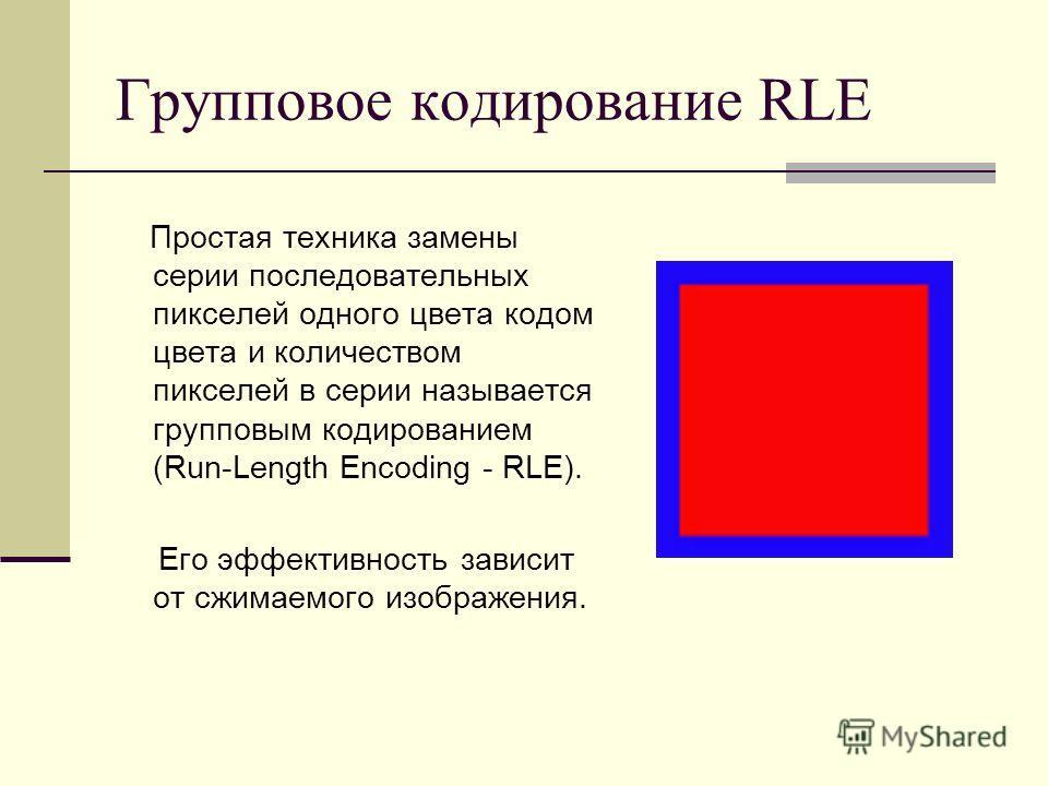 Групповое кодирование RLE Простая техника замены серии последовательных пикселей одного цвета кодом цвета и количеством пикселей в серии называется групповым кодированием (Run-Length Encoding - RLE). Его эффективность зависит от сжимаемого изображени