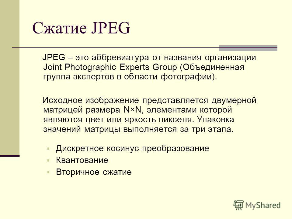 Сжатие JPEG JPEG – это аббревиатура от названия организации Joint Photographic Experts Group (Объединенная группа экспертов в области фотографии). Исходное изображение представляется двумерной матрицей размера N×N, элементами которой являются цвет ил