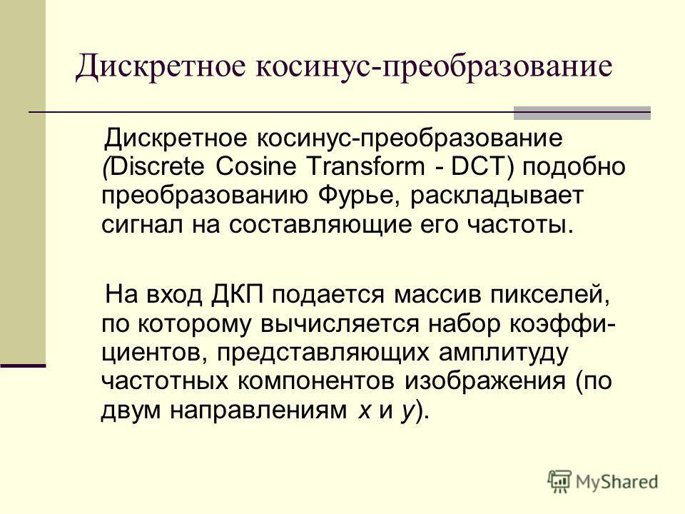 Дискретное косинус-преобразование Дискретное косинус-преобразование (Discrete Cosine Transform - DCT) подобно преобразованию Фурье, раскладывает сигнал на составляющие его частоты. На вход ДКП подается массив пикселей, по которому вычисляется набор к