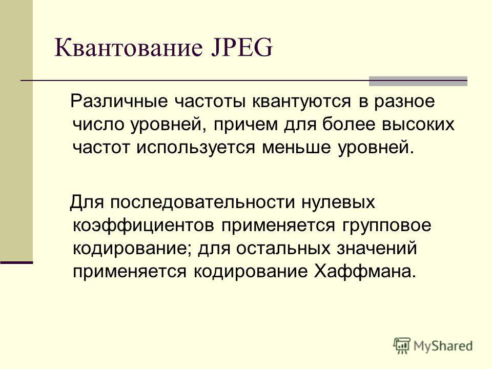 Квантование JPEG Различные частоты квантуются в разное число уровней, причем для более высоких частот используется меньше уровней. Для последовательности нулевых коэффициентов применяется групповое кодирование; для остальных значений применяется коди