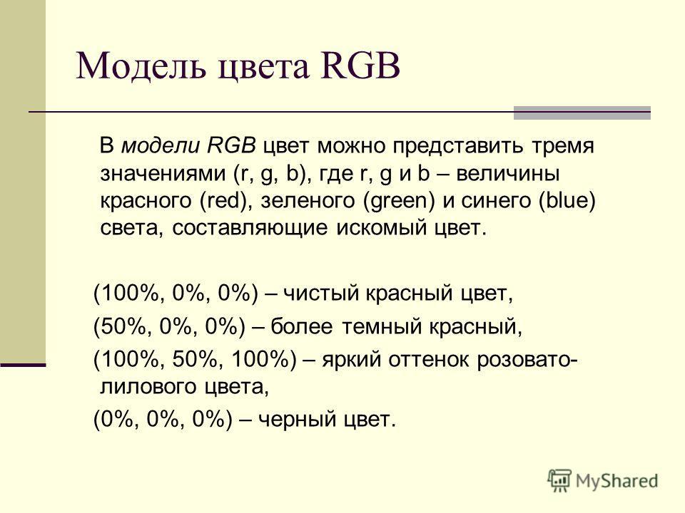 Модель цвета RGB В модели RGB цвет можно представить тремя значениями (r, g, b), где r, g и b – величины красного (red), зеленого (green) и синего (blue) света, составляющие искомый цвет. (100%, 0%, 0%) – чистый красный цвет, (50%, 0%, 0%) – более те