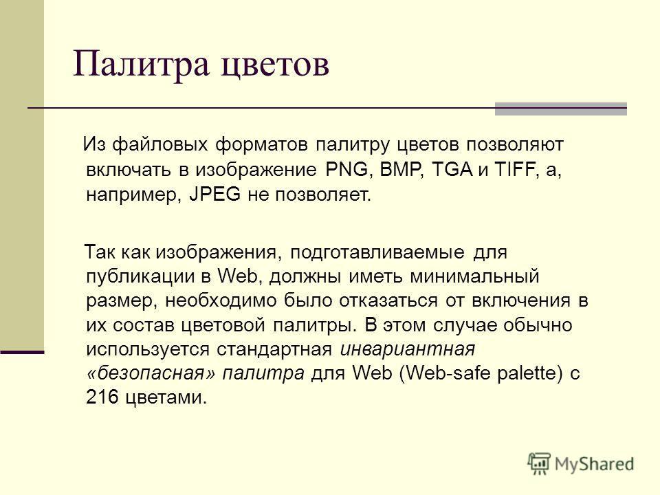 Палитра цветов Из файловых форматов палитру цветов позволяют включать в изображение PNG, BMP, TGA и TIFF, а, например, JPEG не позволяет. Так как изображения, подготавливаемые для публикации в Web, должны иметь минимальный размер, необходимо было отк