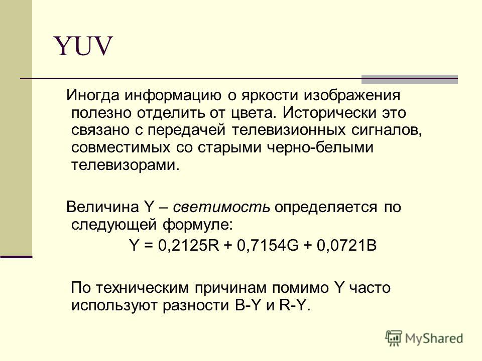 YUV Иногда информацию о яркости изображения полезно отделить от цвета. Исторически это связано с передачей телевизионных сигналов, совместимых со старыми черно-белыми телевизорами. Величина Y – светимость определяется по следующей формуле: Y = 0,2125