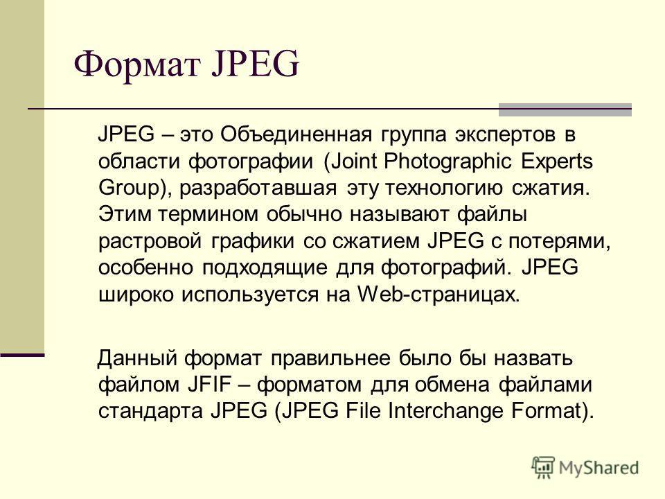Формат JPEG JPEG – это Объединенная группа экспертов в области фотографии (Joint Photographic Experts Group), разработавшая эту технологию сжатия. Этим термином обычно называют файлы растровой графики со сжатием JPEG с потерями, особенно подходящие д