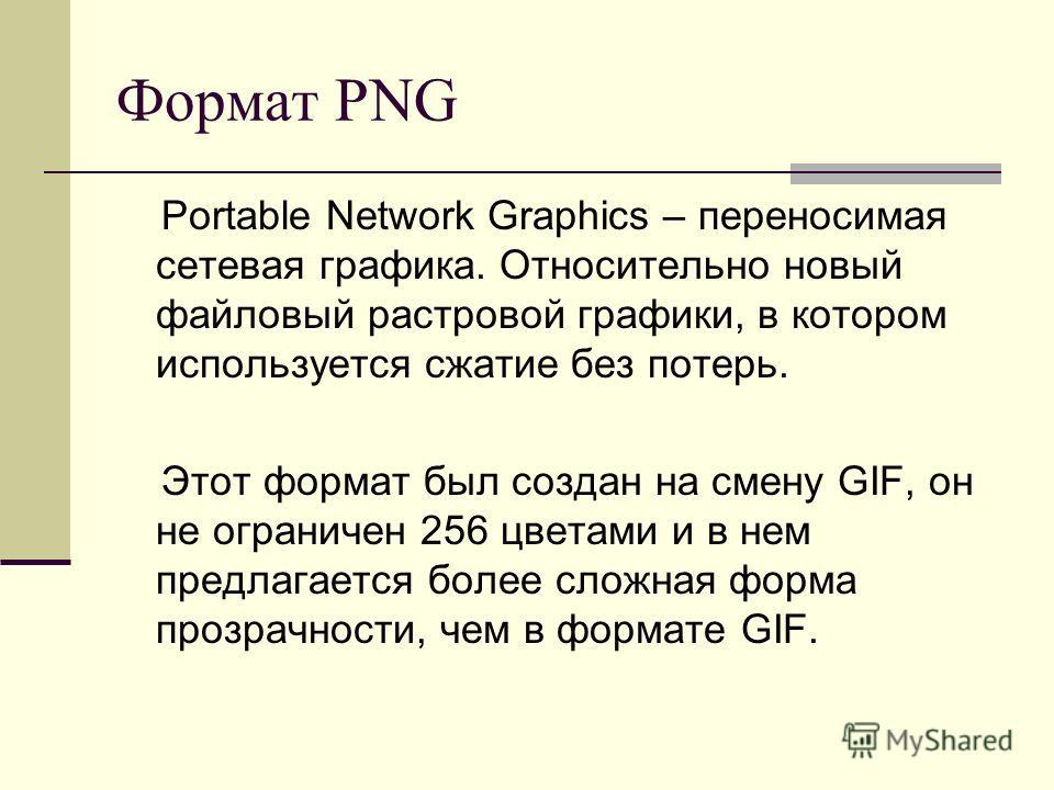 Формат PNG Portable Network Graphics – переносимая сетевая графика. Относительно новый файловый растровой графики, в котором используется сжатие без потерь. Этот формат был создан на смену GIF, он не ограничен 256 цветами и в нем предлагается более с
