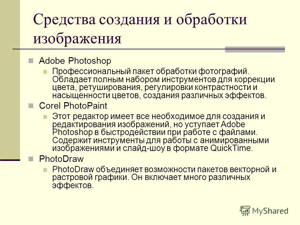 Средства создания и обработки изображения Adobe Photoshop Профессиональный пакет обработки фотографий. Обладает полным набором инструментов для коррекции цвета, ретуширования, регулировки контрастности и насыщенности цветов, создания различных эффект