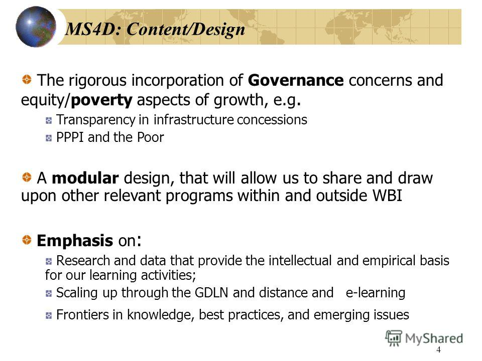 3 MS4D: What is it? Learning program focusing on: Policy, regulatory, governance, and poverty aspects of PPI and PSD, for market-led growth Policy services and implementation processes, using a holistic and cross-sectoral approach Filling market gaps