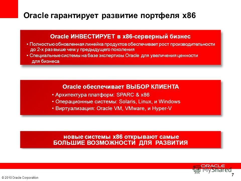 7 © 2010 Oracle Corporation Oracle ИНВЕСТИРУЕТ в x86-серверный бизнес Oracle обеспечивает ВЫБОР КЛИЕНТА Архитектура платформ: SPARC & x86 Операционные системы: Solaris, Linux, и Windows Виртуализация: Oracle VM, VMware, и Hyper-V новые системы x86 от