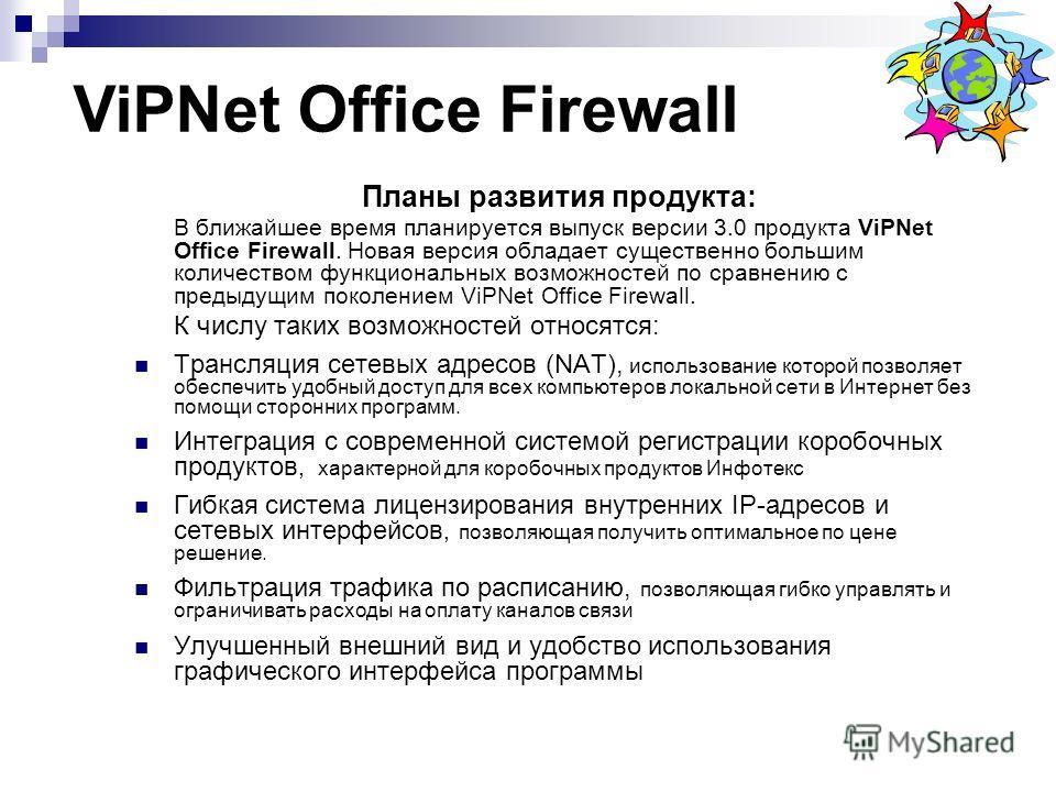 Планы развития продукта: В ближайшее время планируется выпуск версии 3.0 продукта ViPNet Office Firewall. Новая версия обладает существенно большим количеством функциональных возможностей по сравнению с предыдущим поколением ViPNet Office Firewall. К