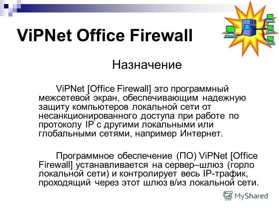 Назначение ViPNet [Office Firewall] это программный межсетевой экран, обеспечивающим надежную защиту компьютеров локальной сети от несанкционированного доступа при работе по протоколу IP с другими локальными или глобальными сетями, например Интернет.