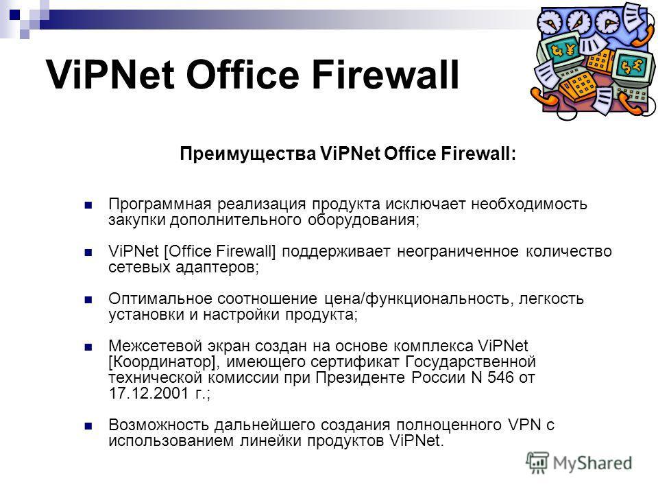 Преимущества ViPNet Office Firewall: Программная реализация продукта исключает необходимость закупки дополнительного оборудования; ViPNet [Office Firewall] поддерживает неограниченное количество сетевых адаптеров; Оптимальное соотношение цена/функцио