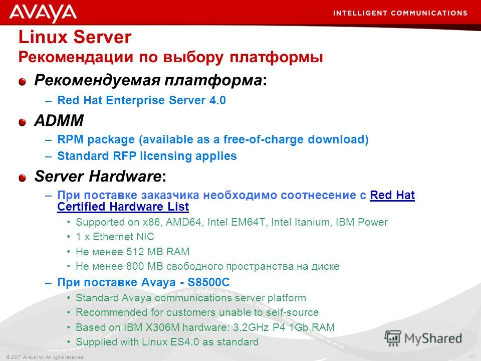 120 © 2007 Avaya Inc. All rights reserved. Linux Server Рекомендации по выбору платформы Рекомендуемая платформа: –Red Hat Enterprise Server 4.0 ADMM –RPM package (available as a free-of-charge download) –Standard RFP licensing applies Server Hardwar