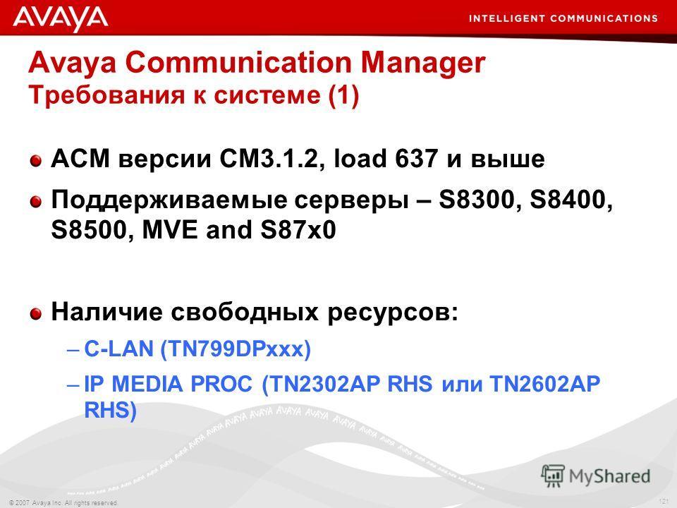 121 © 2007 Avaya Inc. All rights reserved. Avaya Communication Manager Требования к системе (1) АСМ версии CM3.1.2, load 637 и выше Поддерживаемые серверы – S8300, S8400, S8500, MVE and S87x0 Наличие свободных ресурсов: –C-LAN (TN799DPxxx) –IP MEDIA