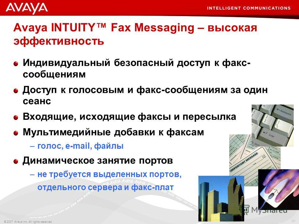 127 © 2007 Avaya Inc. All rights reserved. Avaya INTUITY Fax Messaging – высокая эффективность Индивидуальный безопасный доступ к факс- сообщениям Доступ к голосовым и факс-сообщениям за один сеанс Входящие, исходящие факсы и пересылка Мультимедийные