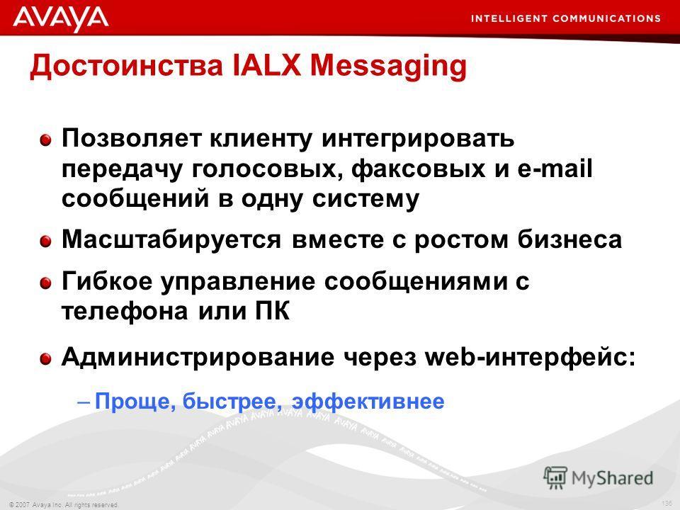 136 © 2007 Avaya Inc. All rights reserved. Достоинства IALX Messaging Позволяет клиенту интегрировать передачу голосовых, факсовых и e-mail сообщений в одну систему Масштабируется вместе с ростом бизнеса Гибкое управление сообщениями с телефона или П