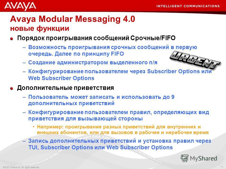 143 © 2007 Avaya Inc. All rights reserved. Avaya Modular Messaging 4.0 новые функции Порядок проигрывания сообщений Срочные/FIFO –Возможность проигрывания срочных сообщений в первую очередь. Далее по принципу FIFO –Создание администратором выделенног
