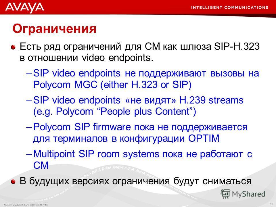 75 © 2007 Avaya Inc. All rights reserved. Ограничения Есть ряд ограничений для CM как шлюза SIP-H.323 в отношении video endpoints. –SIP video endpoints не поддерживают вызовы на Polycom MGC (either H.323 or SIP) –SIP video endpoints «не видят» H.239