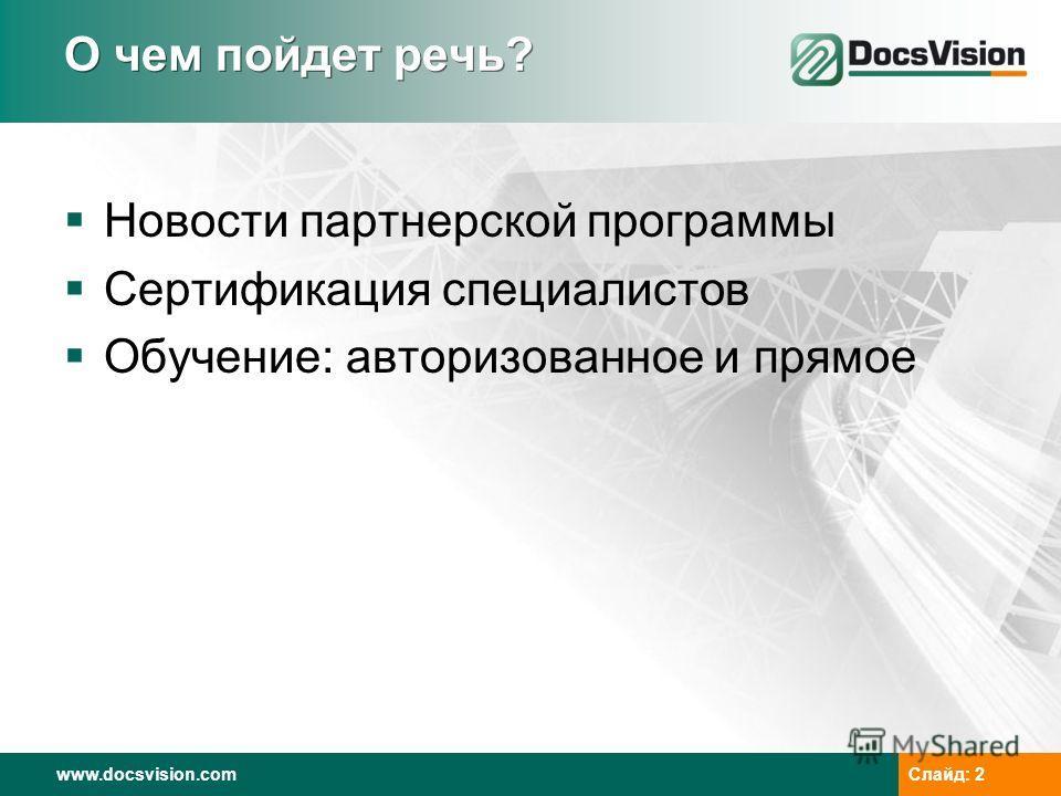 www.docsvision.com Слайд: 2 О чем пойдет речь? Новости партнерской программы Сертификация специалистов Обучение: авторизованное и прямое