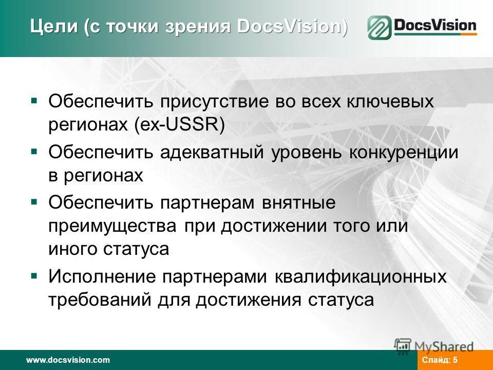 www.docsvision.com Слайд: 5 Цели (с точки зрения DocsVision) Обеспечить присутствие во всех ключевых регионах (ex-USSR) Обеспечить адекватный уровень конкуренции в регионах Обеспечить партнерам внятные преимущества при достижении того или иного стату