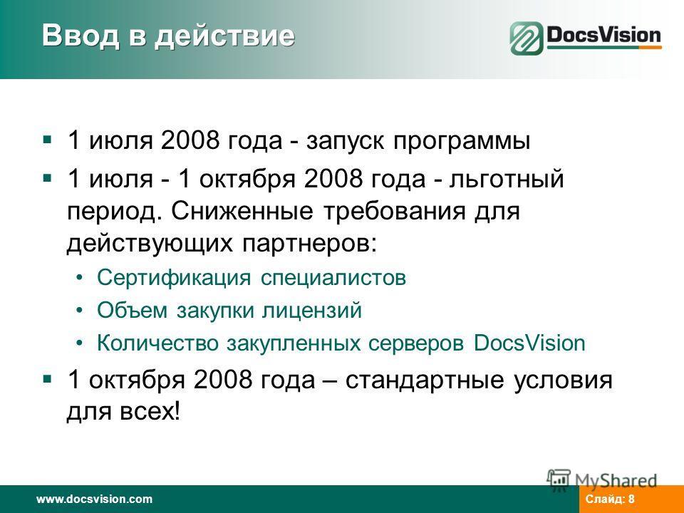 www.docsvision.com Слайд: 8 Ввод в действие 1 июля 2008 года - запуск программы 1 июля - 1 октября 2008 года - льготный период. Сниженные требования для действующих партнеров: Сертификация специалистов Объем закупки лицензий Количество закупленных се