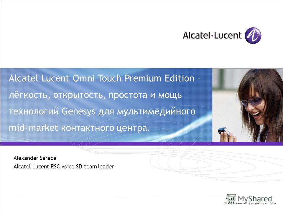 All Rights Reserved © Alcatel-Lucent 2006 Alcatel Lucent Omni Touch Premium Edition – лёгкость, открытость, простота и мощь технологий Genesys для мультимедийного mid-market контактного центра. Alexander Sereda Alcatel Lucent RSC voice SD team leader
