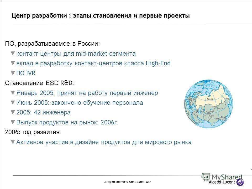 All Rights Reserved © Alcatel-Lucent 2007 Центр разработки : этапы становления и первые проекты ПО, разрабатываемое в России : контакт-центры для mid-market-сегмента вклад в разработку контакт-центров класса High - End ПО IVR Становление ESD R&D : Ян