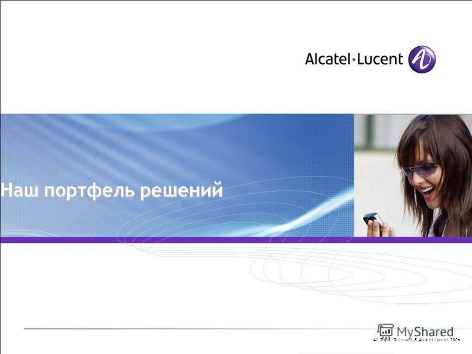 All Rights Reserved © Alcatel-Lucent 2006 Наш портфель решений