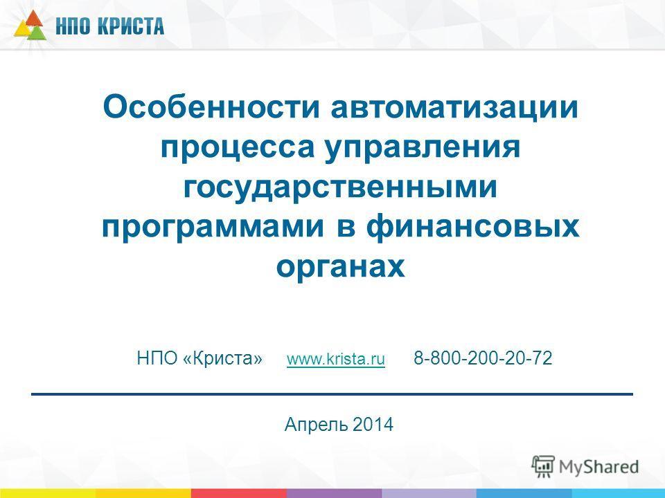Особенности автоматизации процесса управления государственными программами в финансовых органах НПО «Криста» www.krista.ru 8-800-200-20-72 www.krista.ru Апрель 2014