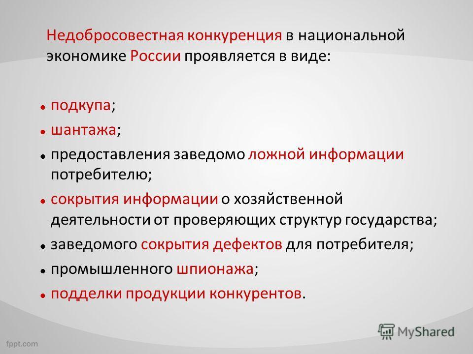 Недобросовестная конкуренция в национальной экономике России проявляется в виде: подкупа; шантажа; предоставления заведомо ложной информации потребителю; сокрытия информации о хозяйственной деятельности от проверяющих структур государства; заведомого