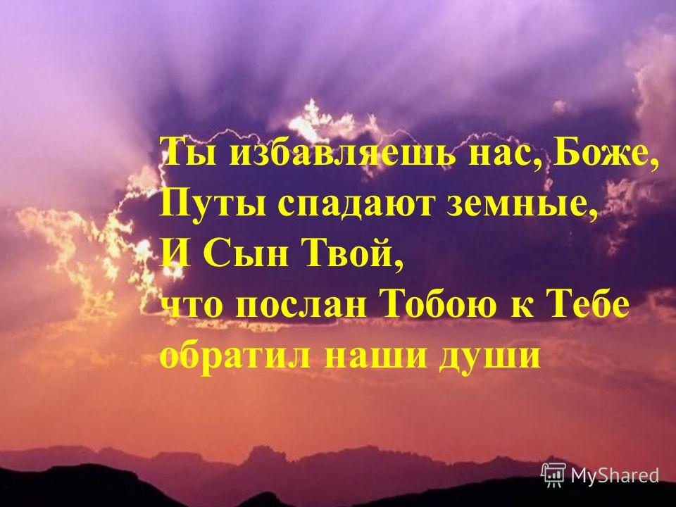 Ты избавляешь нас, Боже, Путы спадают земные, И Сын Твой, что послан Тобою к Тебе обратил наши души