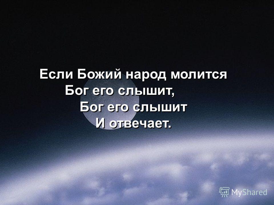 Если Божий народ молится Бог его слышит, Бог его слышит И отвечает. Если Божий народ молится Бог его слышит, Бог его слышит И отвечает.