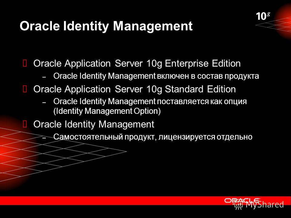 Oracle Identity Management Oracle Application Server 10g Enterprise Edition – Oracle Identity Management включен в состав продукта Oracle Application Server 10g Standard Edition – Oracle Identity Management поставляется как опция (Identity Management