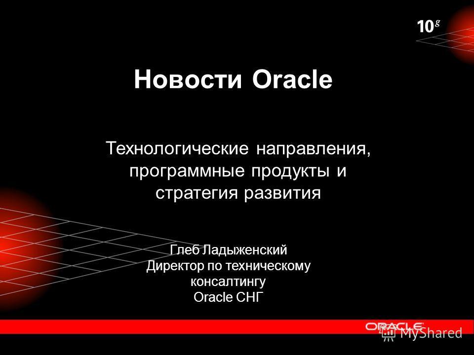 Глеб Ладыженский Директор по техническому консалтингу Oracle СНГ Новости Oracle Технологические направления, программные продукты и стратегия развития