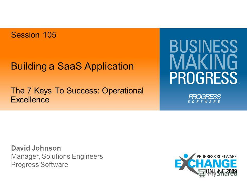 Building a SaaS Application The 7 Keys To Success: Operational Excellence David Johnson Manager, Solutions Engineers Progress Software Session 105