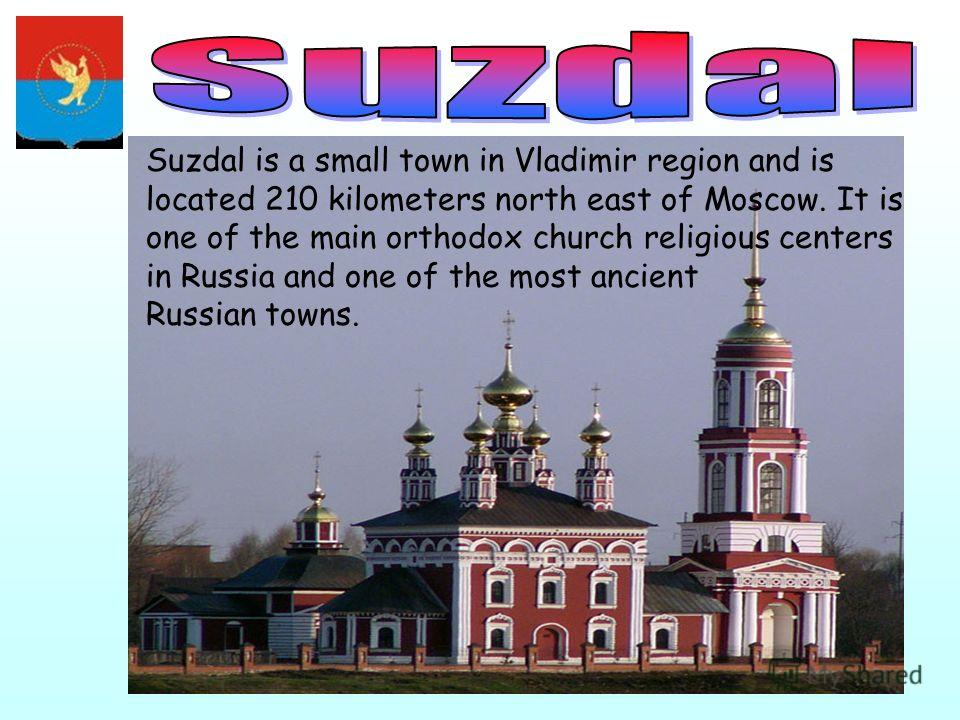 Suzdal is a small town in Vladimir region and is located 210 kilometers north east of Moscow. It is one of the main orthodox church religious centers in Russia and one of the most ancient Russian towns.