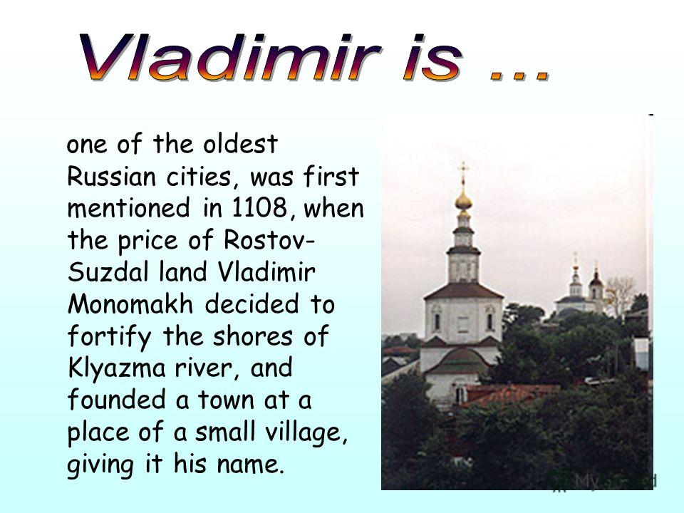 one of the oldest Russian cities, was first mentioned in 1108, when the price of Rostov- Suzdal land Vladimir Monomakh decided to fortify the shores of Klyazma river, and founded a town at a place of a small village, giving it his name.