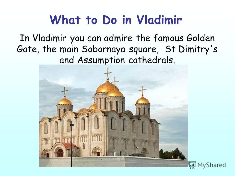 What to Do in Vladimir In Vladimir you can admire the famous Golden Gate, the main Sobornaya square, St Dimitry's and Assumption cathedrals.