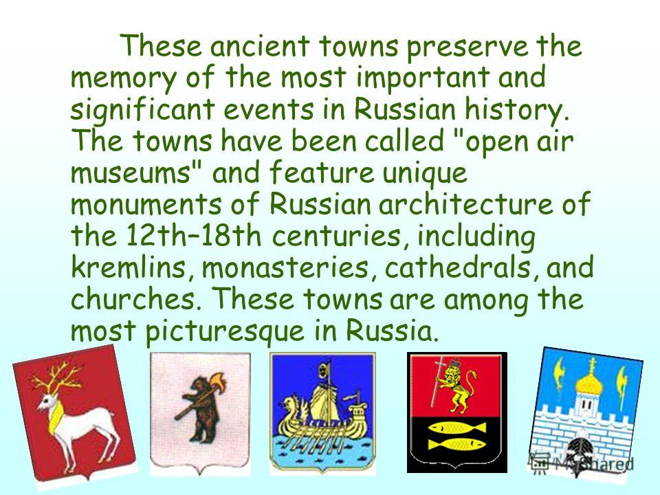 These ancient towns preserve the memory of the most important and significant events in Russian history. The towns have been called