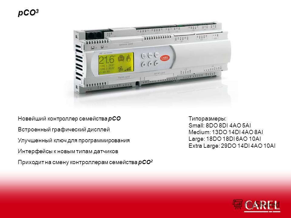 pCO 3 Новейший контроллер семейства pCO Встроенный графический дисплей Приходит на смену контроллерам семейства pCO 2 Интерфейсы к новым типам датчиков Улучшенный ключ для программирования Типоразмеры: Small: 8DO 8DI 4AO 5AI Medium: 13DO 14DI 4AO 8AI