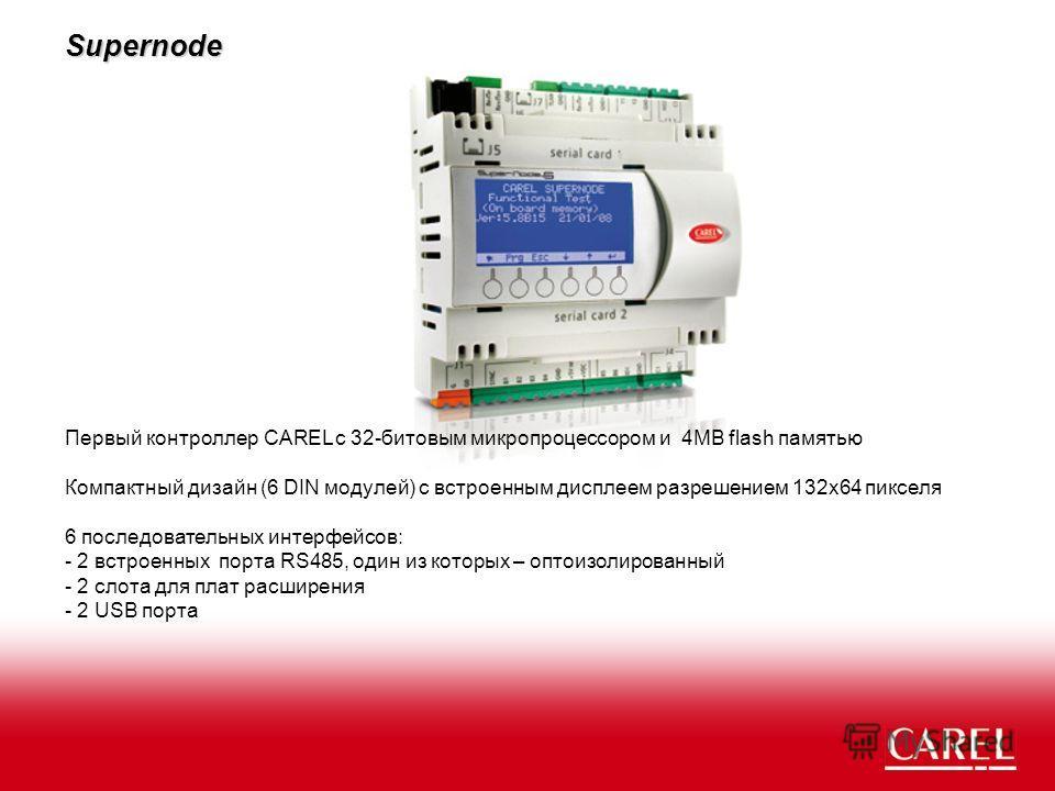 Supernode Первый контроллер CAREL с 32-битовым микропроцессором и 4MB flash памятью Компактный дизайн (6 DIN модулей) с встроенным дисплеем разрешением 132x64 пикселя 6 последовательных интерфейсов: - 2 встроенных порта RS485, один из которых – опто-