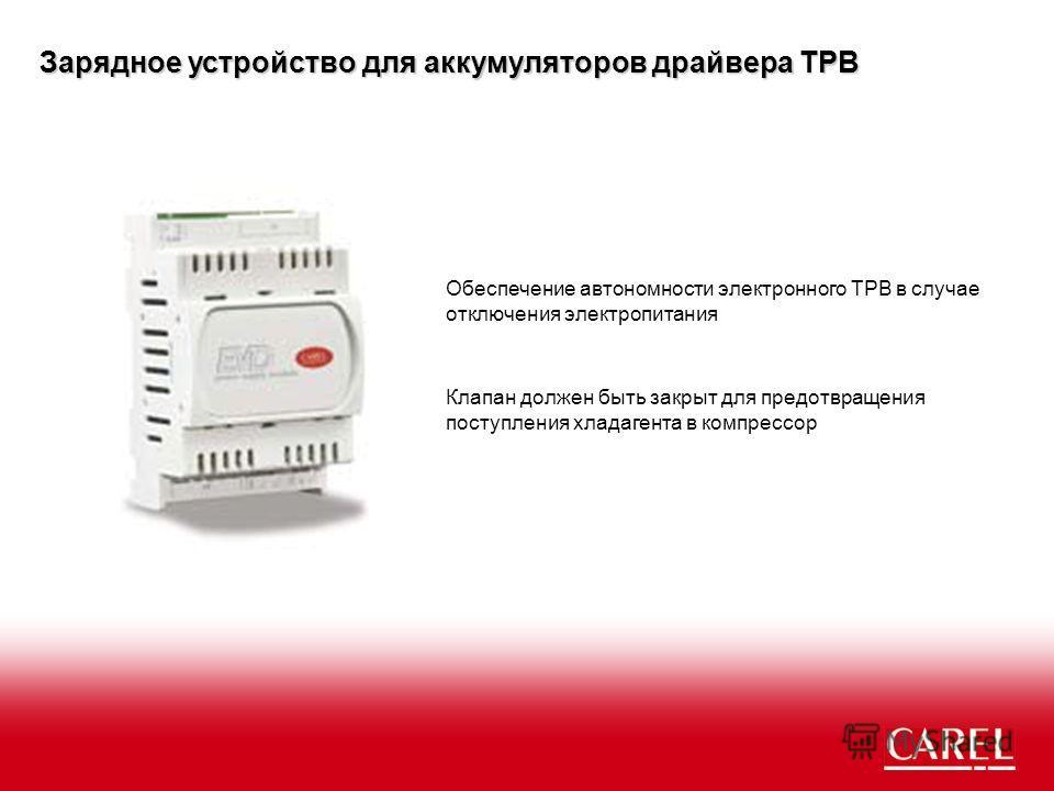 Зарядное устройство для аккумуляторов драйвера ТРВ Обеспечение автономности электронного ТРВ в случае отключения электропитания Клапан должен быть закрыт для предотвращения поступления хладагента в компрессор