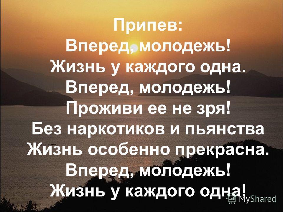 Припев: Вперед, молодежь! Жизнь у каждого одна. Вперед, молодежь! Проживи ее не зря! Без наркотиков и пьянства Жизнь особенно прекрасна. Вперед, молодежь! Жизнь у каждого одна!