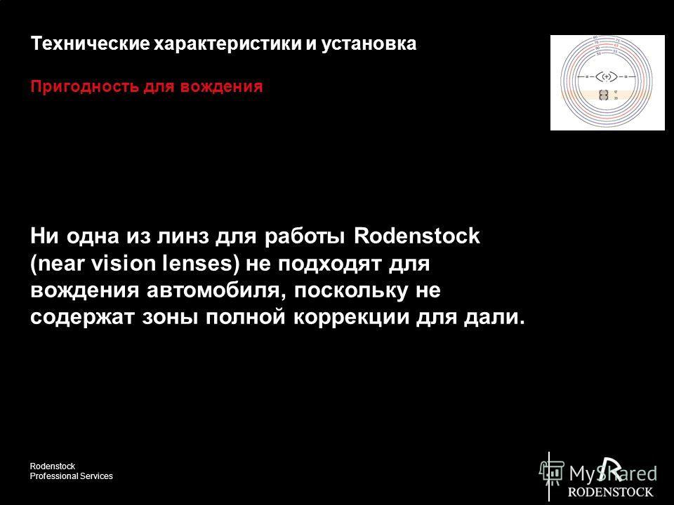 Rodenstock Professional Services Пригодность для вождения Технические характеристики и установка Ни одна из линз для работы Rodenstock (near vision lenses) не подходят для вождения автомобиля, поскольку не содержат зоны полной коррекции для дали.