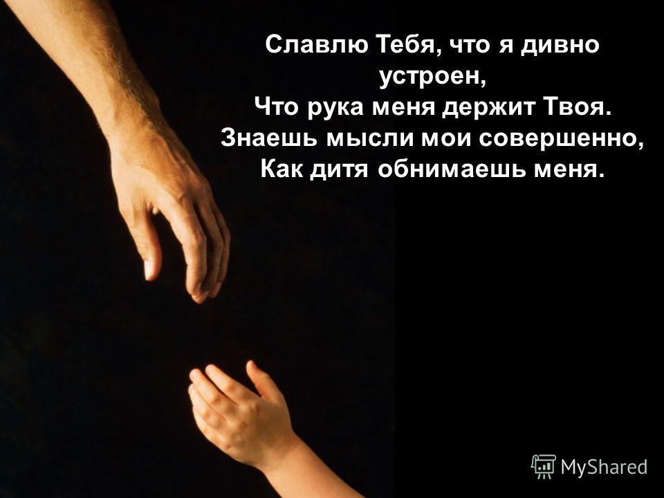 Славлю Тебя, что я дивно устроен, Что рука меня держит Твоя. Знаешь мысли мои совершенно, Как дитя обнимаешь меня.
