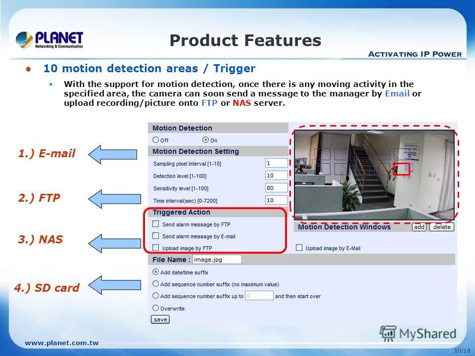 www.planet.com.tw 10/18 10 motion detection areas / Trigger With the support for motion detection, once there is any moving activity in the specified area, the camera can soon send a message to the manager by Email or upload recording/picture onto FT