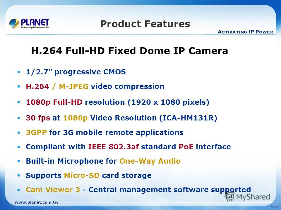 www.planet.com.tw 5/18 Product Features H.264 Full-HD Fixed Dome IP Camera 1/2.7 progressive CMOS H.264 / M-JPEG video compression 1080p Full-HD resolution (1920 x 1080 pixels) 30 fps at 1080p Video Resolution (ICA-HM131R) 3GPP for 3G mobile remote a